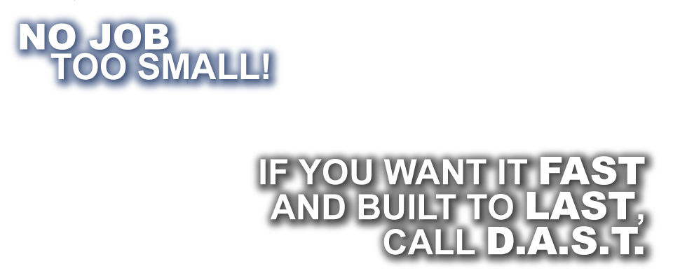 No job too small! If you want it fast and built to last, call D.A.S.T.